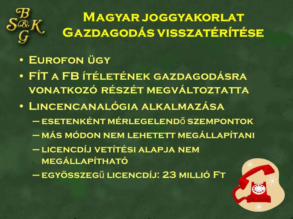 Eurofon ügy FÍT a FB ítéletének gazdagodásra vonatkozó részét megváltoztatta Lincencanalógia alkalmazása –esetenként mérlegelend ő szempontok –más módon nem lehetett megállapítani –licencdíj vetítési alapja nem megállapítható –egyösszeg ű licencdíj: 23 millió Ft Magyar joggyakorlat Gazdagodás visszatérítése