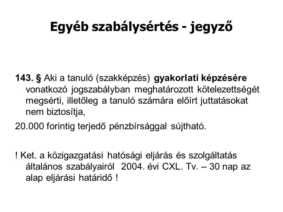 Egyéb szabálysértés - jegyző 143. § Aki a tanuló (szakképzés) gyakorlati képzésére vonatkozó jogszabályban meghatározott kötelezettségét megsérti, ill