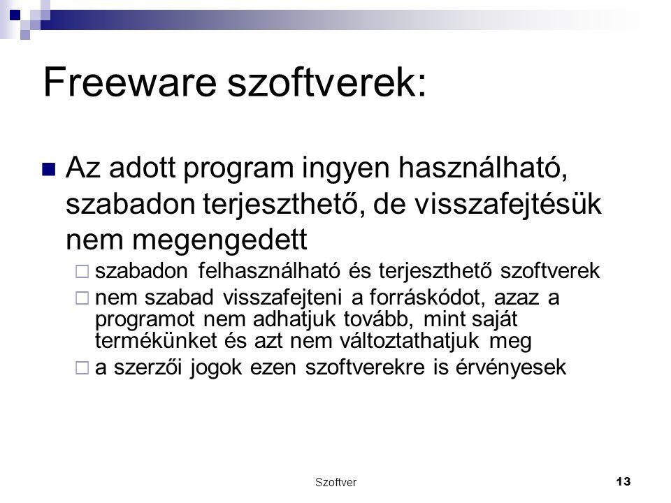 Freeware szoftverek: Az adott program ingyen használható, szabadon terjeszthető, de visszafejtésük nem megengedett  szabadon felhasználható és terjeszthető szoftverek  nem szabad visszafejteni a forráskódot, azaz a programot nem adhatjuk tovább, mint saját termékünket és azt nem változtathatjuk meg  a szerzői jogok ezen szoftverekre is érvényesek Szoftver 13