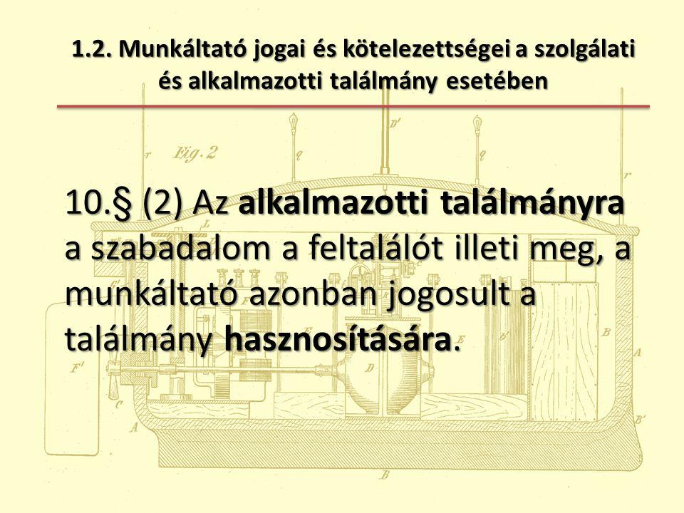 1.2. Munkáltató jogai és kötelezettségei a szolgálati és alkalmazotti találmány esetében 10.§ (2) Az alkalmazotti találmányra a szabadalom a feltaláló