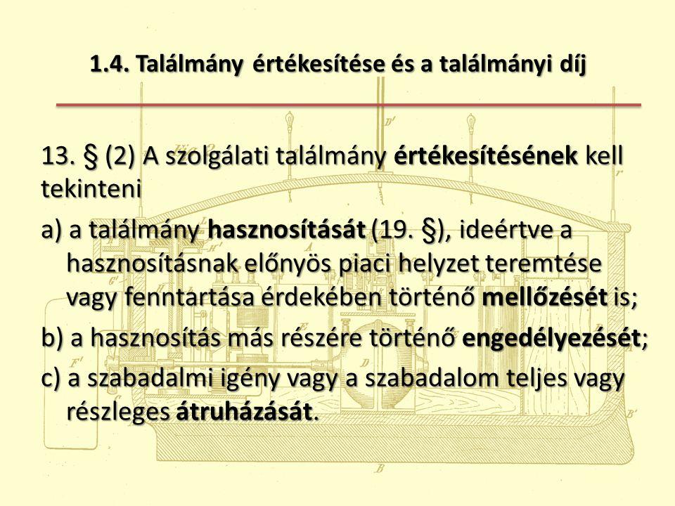 1.4. Találmány értékesítése és a találmányi díj 13. § (2) A szolgálati találmány értékesítésének kell tekinteni a) a találmány hasznosítását (19. §),