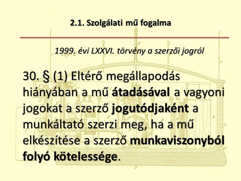 2.1. Szolgálati mű fogalma 1999. évi LXXVI. törvény a szerzői jogról 1999. évi LXXVI. törvény a szerzői jogról 30. § (1) Eltérő megállapodás hiányában