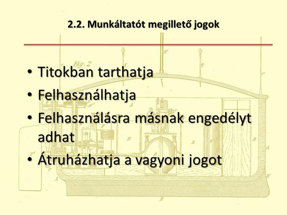 2.2. Munkáltatót megillető jogok Titokban tarthatja Titokban tarthatja Felhasználhatja Felhasználhatja Felhasználásra másnak engedélyt adhat Felhaszná