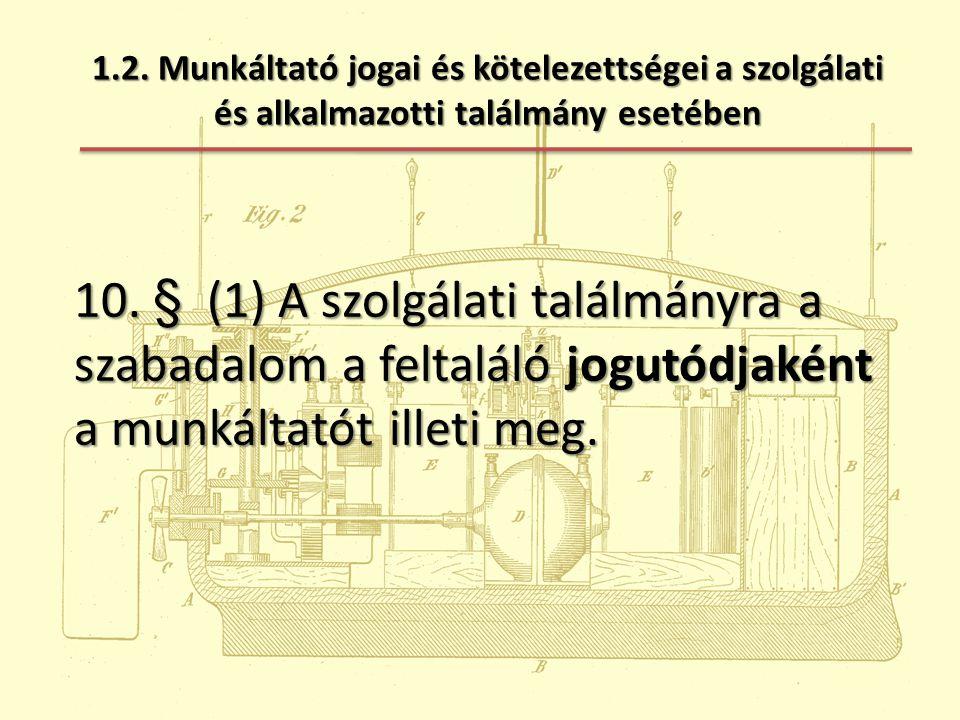 1.2. Munkáltató jogai és kötelezettségei a szolgálati és alkalmazotti találmány esetében 10. § (1) A szolgálati találmányra a szabadalom a feltaláló j