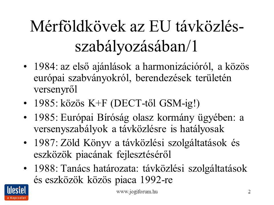 www.jogiforum.hu2 Mérföldkövek az EU távközlés- szabályozásában/1 1984: az első ajánlások a harmonizációról, a közös európai szabványokról, berendezések területén versenyről 1985: közös K+F (DECT-től GSM-ig!) 1985: Európai Bíróság olasz kormány ügyében: a versenyszabályok a távközlésre is hatályosak 1987: Zöld Könyv a távközlési szolgáltatások és eszközök piacának fejlesztéséről 1988: Tanács határozata: távközlési szolgáltatások és eszközök közös piaca 1992-re