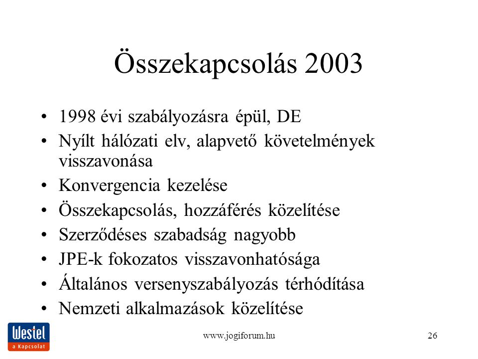 www.jogiforum.hu26 Összekapcsolás 2003 1998 évi szabályozásra épül, DE Nyílt hálózati elv, alapvető követelmények visszavonása Konvergencia kezelése Összekapcsolás, hozzáférés közelítése Szerződéses szabadság nagyobb JPE-k fokozatos visszavonhatósága Általános versenyszabályozás térhódítása Nemzeti alkalmazások közelítése