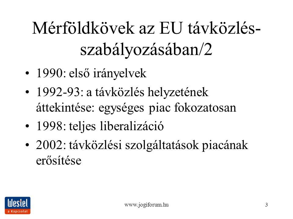 www.jogiforum.hu3 Mérföldkövek az EU távközlés- szabályozásában/2 1990: első irányelvek 1992-93: a távközlés helyzetének áttekintése: egységes piac fokozatosan 1998: teljes liberalizáció 2002: távközlési szolgáltatások piacának erősítése