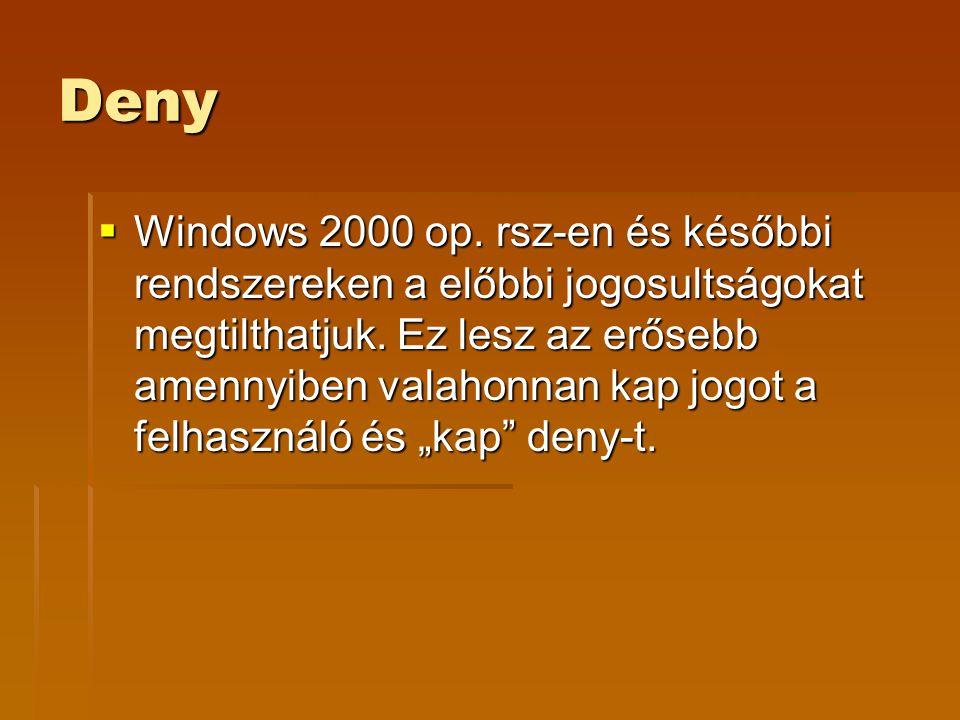 Deny  Windows 2000 op. rsz-en és későbbi rendszereken a előbbi jogosultságokat megtilthatjuk. Ez lesz az erősebb amennyiben valahonnan kap jogot a fe