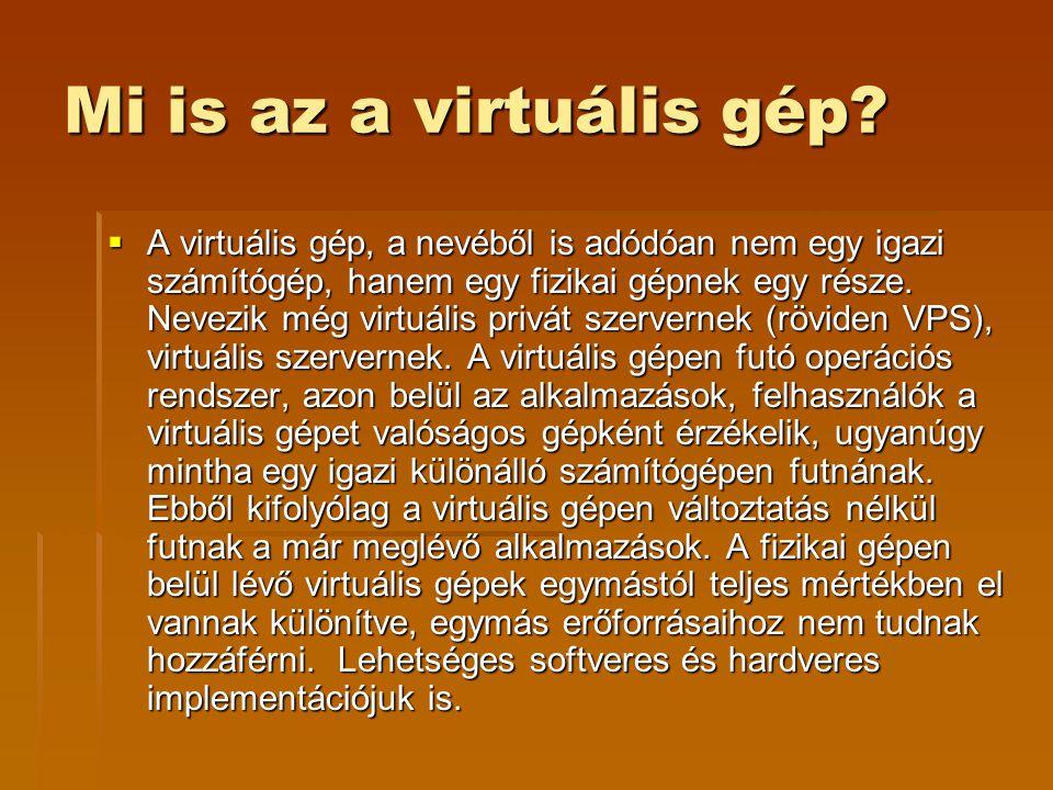 Mi is az a virtuális gép?  A virtuális gép, a nevéből is adódóan nem egy igazi számítógép, hanem egy fizikai gépnek egy része. Nevezik még virtuális