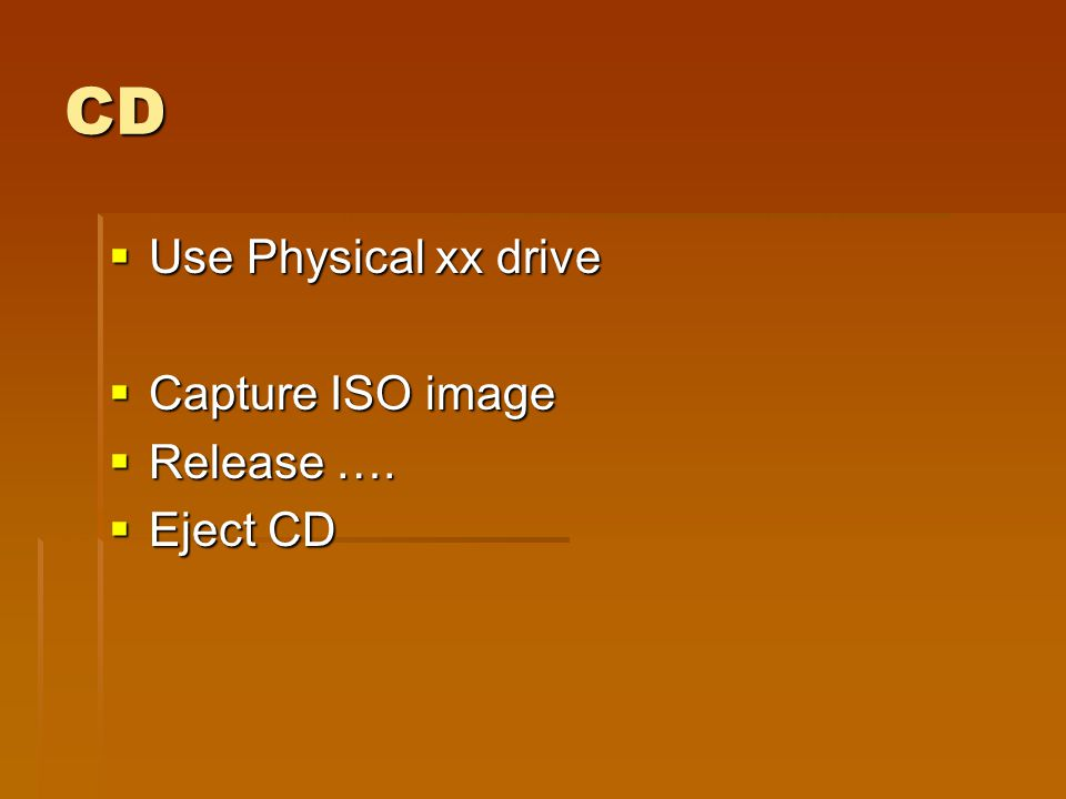CD  Use Physical xx drive  Capture ISO image  Release ….  Eject CD
