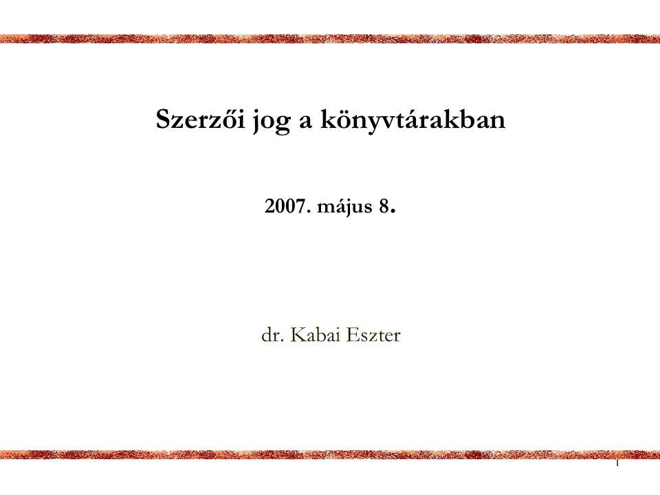 1 Szerzői jog a könyvtárakban 2007. május 8. dr. Kabai Eszter
