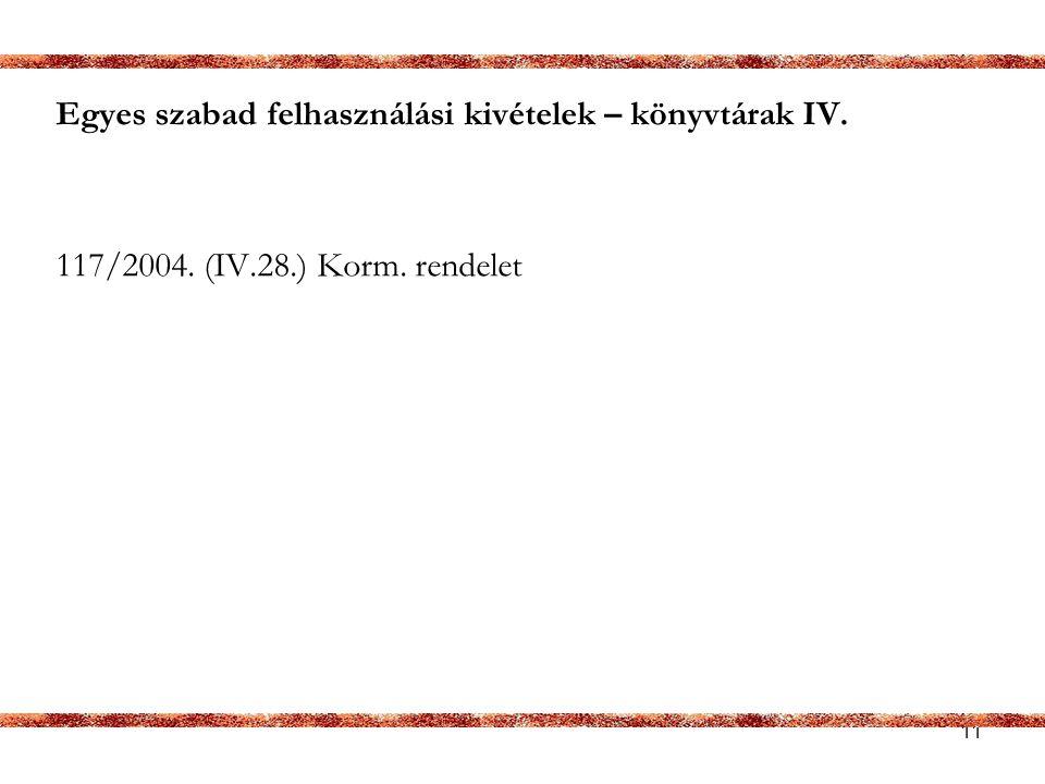 11 Egyes szabad felhasználási kivételek – könyvtárak IV. 117/2004. (IV.28.) Korm. rendelet