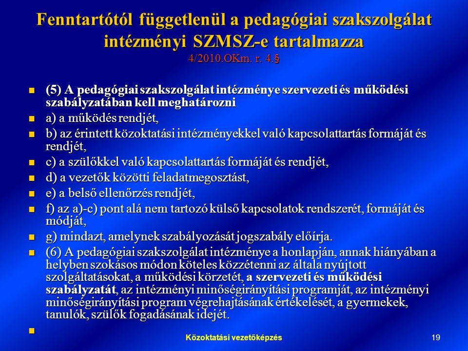 19Közoktatási vezetőképzés Fenntartótól függetlenül a pedagógiai szakszolgálat intézményi SZMSZ-e tartalmazza 4/2010.OKm.