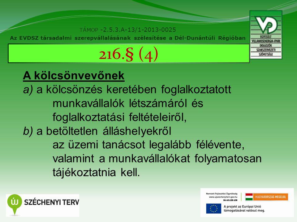 10 TÁMOP -2.5.3.A-13/1-2013-0025 Az EVDSZ társadalmi szerepvállalásának szélesítése a Dél-Dunántúli Régióban 216.§ (4) A kölcsönvevőnek a) a kölcsönzés keretében foglalkoztatott munkavállalók létszámáról és foglalkoztatási feltételeiről, b) a betöltetlen álláshelyekről az üzemi tanácsot legalább félévente, valamint a munkavállalókat folyamatosan tájékoztatnia kell.
