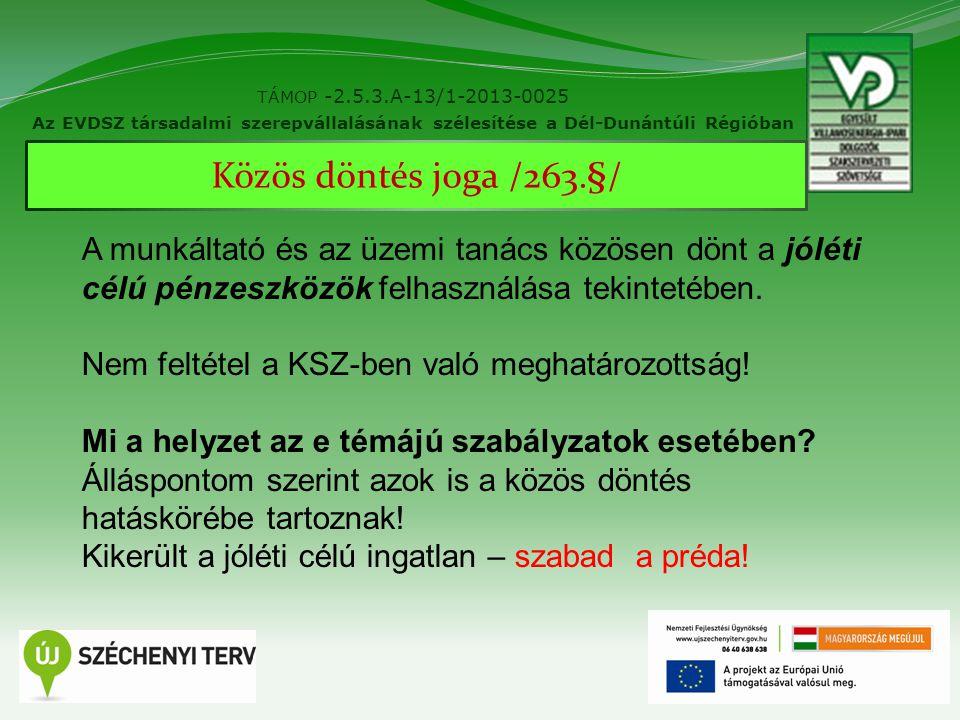 11 TÁMOP -2.5.3.A-13/1-2013-0025 Az EVDSZ társadalmi szerepvállalásának szélesítése a Dél-Dunántúli Régióban Közös döntés joga /263.§/ A munkáltató és az üzemi tanács közösen dönt a jóléti célú pénzeszközök felhasználása tekintetében.