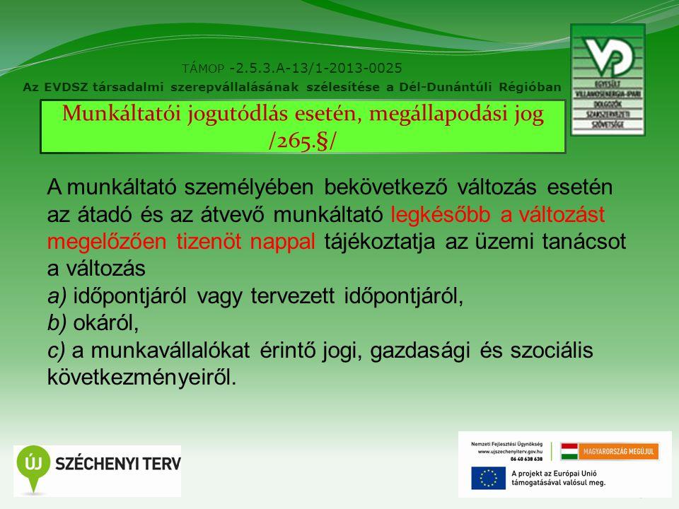 15 TÁMOP -2.5.3.A-13/1-2013-0025 Az EVDSZ társadalmi szerepvállalásának szélesítése a Dél-Dunántúli Régióban Munkáltatói jogutódlás esetén, megállapodási jog /265.§/ A munkáltató személyében bekövetkező változás esetén az átadó és az átvevő munkáltató legkésőbb a változást megelőzően tizenöt nappal tájékoztatja az üzemi tanácsot a változás a) időpontjáról vagy tervezett időpontjáról, b) okáról, c) a munkavállalókat érintő jogi, gazdasági és szociális következményeiről.