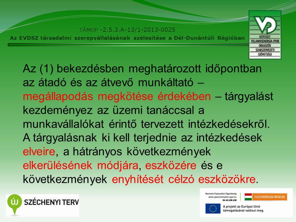 16 TÁMOP -2.5.3.A-13/1-2013-0025 Az EVDSZ társadalmi szerepvállalásának szélesítése a Dél-Dunántúli Régióban Az (1) bekezdésben meghatározott időpontban az átadó és az átvevő munkáltató – megállapodás megkötése érdekében – tárgyalást kezdeményez az üzemi tanáccsal a munkavállalókat érintő tervezett intézkedésekről.