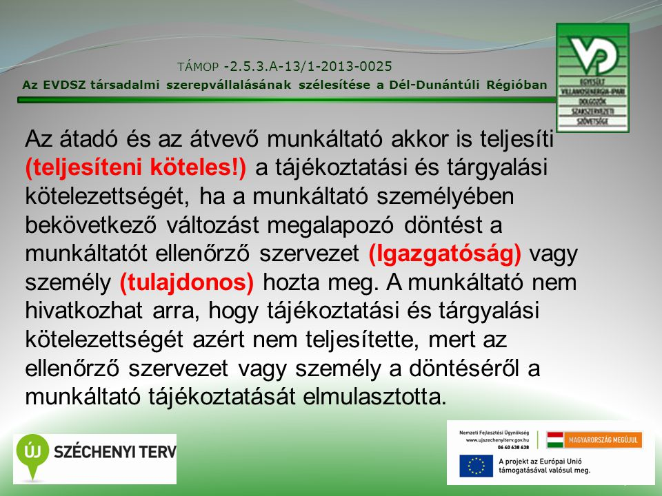 17 TÁMOP -2.5.3.A-13/1-2013-0025 Az EVDSZ társadalmi szerepvállalásának szélesítése a Dél-Dunántúli Régióban Az átadó és az átvevő munkáltató akkor is teljesíti (teljesíteni köteles!) a tájékoztatási és tárgyalási kötelezettségét, ha a munkáltató személyében bekövetkező változást megalapozó döntést a munkáltatót ellenőrző szervezet (Igazgatóság) vagy személy (tulajdonos) hozta meg.