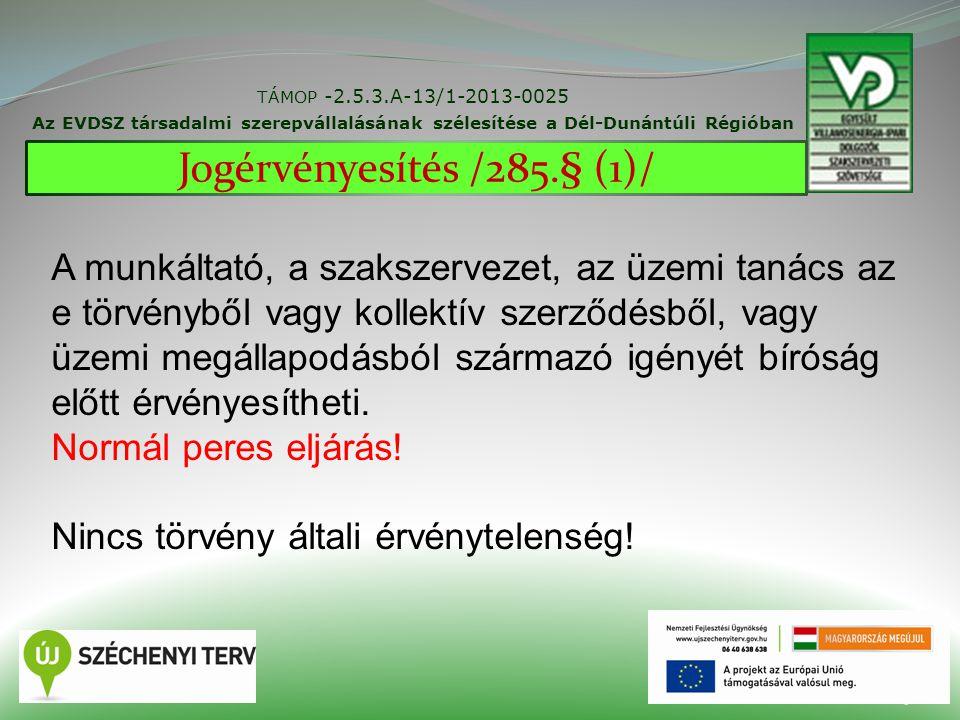 TÁMOP -2.5.3.A-13/1-2013-0025 Az EVDSZ társadalmi szerepvállalásának szélesítése a Dél-Dunántúli Régióban 25 Jogérvényesítés /285.§ (1)/ A munkáltató, a szakszervezet, az üzemi tanács az e törvényből vagy kollektív szerződésből, vagy üzemi megállapodásból származó igényét bíróság előtt érvényesítheti.