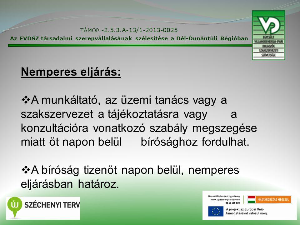 TÁMOP -2.5.3.A-13/1-2013-0025 Az EVDSZ társadalmi szerepvállalásának szélesítése a Dél-Dunántúli Régióban 26 Nemperes eljárás:  A munkáltató, az üzemi tanács vagy a szakszervezet a tájékoztatásra vagy a konzultációra vonatkozó szabály megszegése miatt öt napon belül bírósághoz fordulhat.