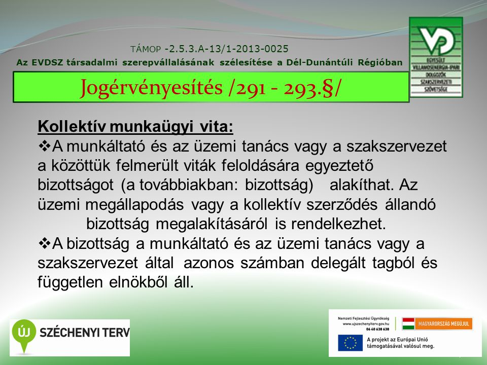 27 TÁMOP -2.5.3.A-13/1-2013-0025 Az EVDSZ társadalmi szerepvállalásának szélesítése a Dél-Dunántúli Régióban Jogérvényesítés /291 - 293.§/ Kollektív munkaügyi vita:  A munkáltató és az üzemi tanács vagy a szakszervezet a közöttük felmerült viták feloldására egyeztető bizottságot (a továbbiakban: bizottság) alakíthat.