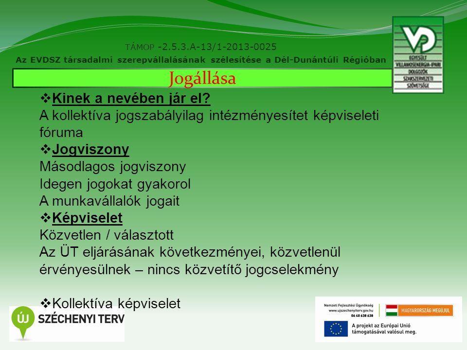 4 TÁMOP -2.5.3.A-13/1-2013-0025 Az EVDSZ társadalmi szerepvállalásának szélesítése a Dél-Dunántúli Régióban Jogállása  Kinek a nevében jár el.