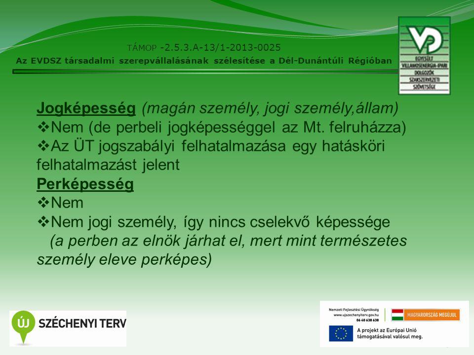 5 TÁMOP -2.5.3.A-13/1-2013-0025 Az EVDSZ társadalmi szerepvállalásának szélesítése a Dél-Dunántúli Régióban Jogképesség (magán személy, jogi személy,állam)  Nem (de perbeli jogképességgel az Mt.