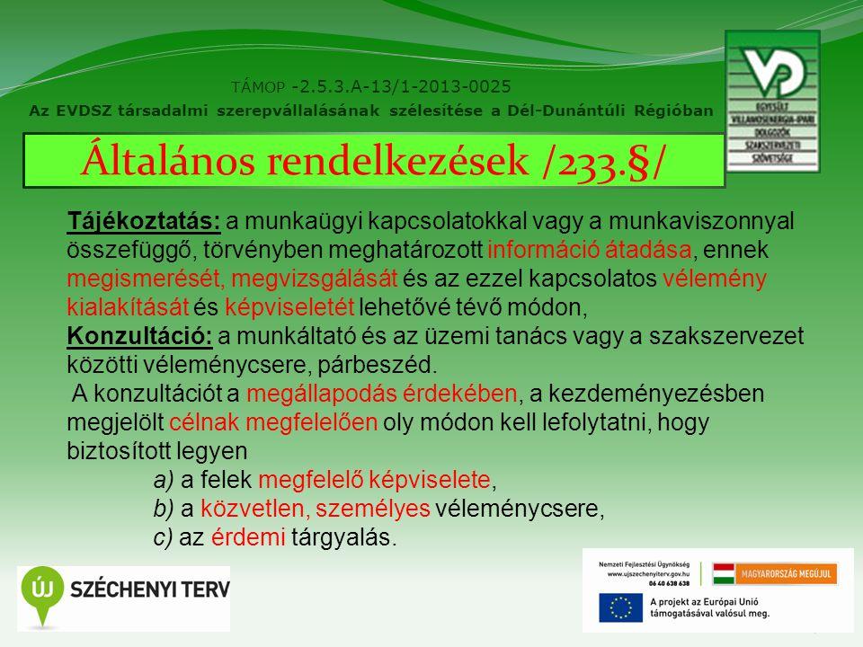 7 TÁMOP -2.5.3.A-13/1-2013-0025 Az EVDSZ társadalmi szerepvállalásának szélesítése a Dél-Dunántúli Régióban Általános rendelkezések /233.§/ Tájékoztatás: a munkaügyi kapcsolatokkal vagy a munkaviszonnyal összefüggő, törvényben meghatározott információ átadása, ennek megismerését, megvizsgálását és az ezzel kapcsolatos vélemény kialakítását és képviseletét lehetővé tévő módon, Konzultáció: a munkáltató és az üzemi tanács vagy a szakszervezet közötti véleménycsere, párbeszéd.
