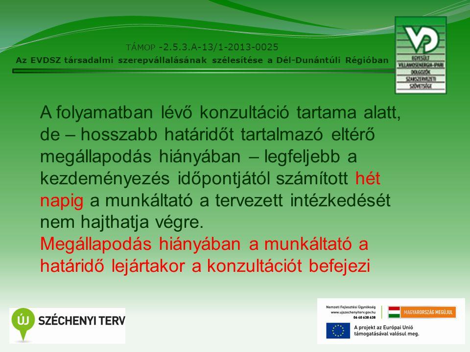 8 TÁMOP -2.5.3.A-13/1-2013-0025 Az EVDSZ társadalmi szerepvállalásának szélesítése a Dél-Dunántúli Régióban A folyamatban lévő konzultáció tartama alatt, de – hosszabb határidőt tartalmazó eltérő megállapodás hiányában – legfeljebb a kezdeményezés időpontjától számított hét napig a munkáltató a tervezett intézkedését nem hajthatja végre.