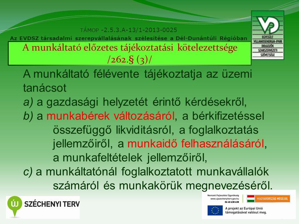 9 TÁMOP -2.5.3.A-13/1-2013-0025 Az EVDSZ társadalmi szerepvállalásának szélesítése a Dél-Dunántúli Régióban A munkáltató előzetes tájékoztatási kötelezettsége /262.§ (3)/ A munkáltató félévente tájékoztatja az üzemi tanácsot a) a gazdasági helyzetét érintő kérdésekről, b) a munkabérek változásáról, a bérkifizetéssel összefüggő likviditásról, a foglalkoztatás jellemzőiről, a munkaidő felhasználásáról, a munkafeltételek jellemzőiről, c) a munkáltatónál foglalkoztatott munkavállalók számáról és munkakörük megnevezéséről.
