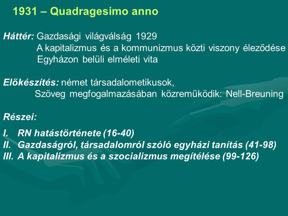 1931 – Quadragesimo anno Háttér: Gazdasági világválság 1929 A kapitalizmus és a kommunizmus közti viszony éleződése Egyházon belüli elméleti vita Előkészítés: német társadalometikusok, Szöveg megfogalmazásában közreműködik: Nell-Breuning Részei: I.RN hatástörténete (16-40) II.Gazdaságról, társadalomról szóló egyházi tanítás (41-98) III.A kapitalizmus és a szocializmus megítélése (99-126)