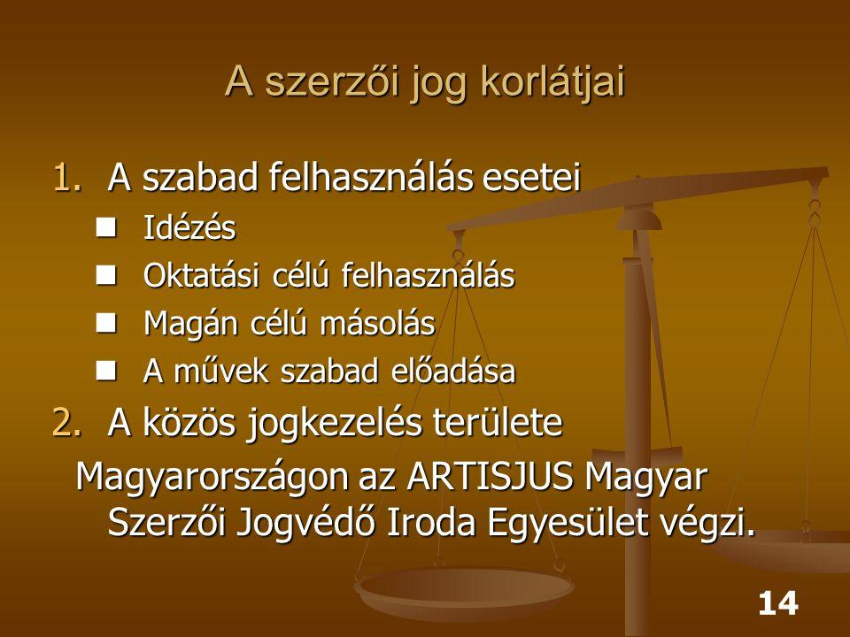 14 A szerzői jog korlátjai 1.A szabad felhasználás esetei Idézés Idézés Oktatási célú felhasználás Oktatási célú felhasználás Magán célú másolás Magán célú másolás A művek szabad előadása A művek szabad előadása 2.A közös jogkezelés területe Magyarországon az ARTISJUS Magyar Szerzői Jogvédő Iroda Egyesület végzi.