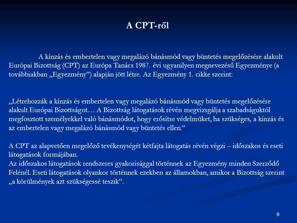 9 A CPT-ről A kínzás és embertelen vagy megalázó bánásmód vagy büntetés megelőzésére alakult Európai Bizottság (CPT) az Európa Tanács 1987.
