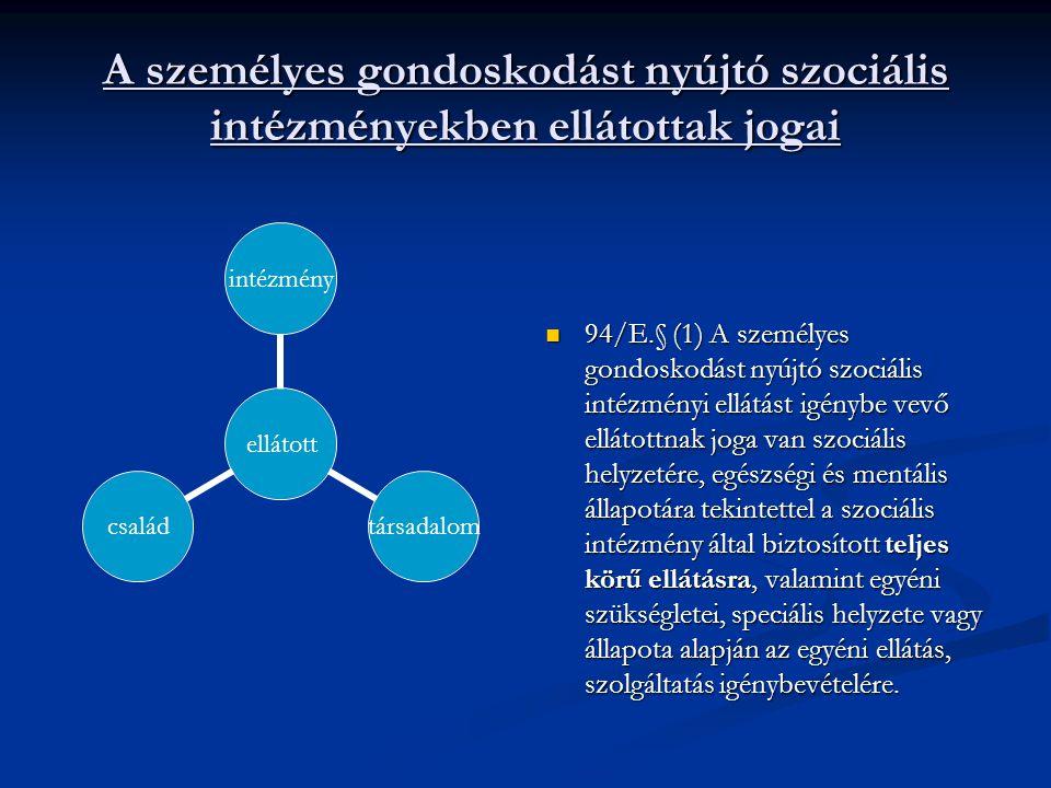 A személyes gondoskodást nyújtó szociális intézményekben ellátottak jogai 94/E.§ (1) A személyes gondoskodást nyújtó szociális intézményi ellátást igénybe vevő ellátottnak joga van szociális helyzetére, egészségi és mentális állapotára tekintettel a szociális intézmény által biztosított teljes körű ellátásra, valamint egyéni szükségletei, speciális helyzete vagy állapota alapján az egyéni ellátás, szolgáltatás igénybevételére.