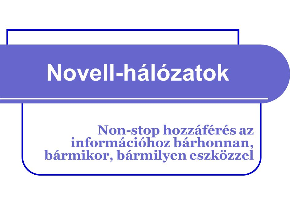 Novell-hálózatok Non-stop hozzáférés az információhoz bárhonnan, bármikor, bármilyen eszközzel