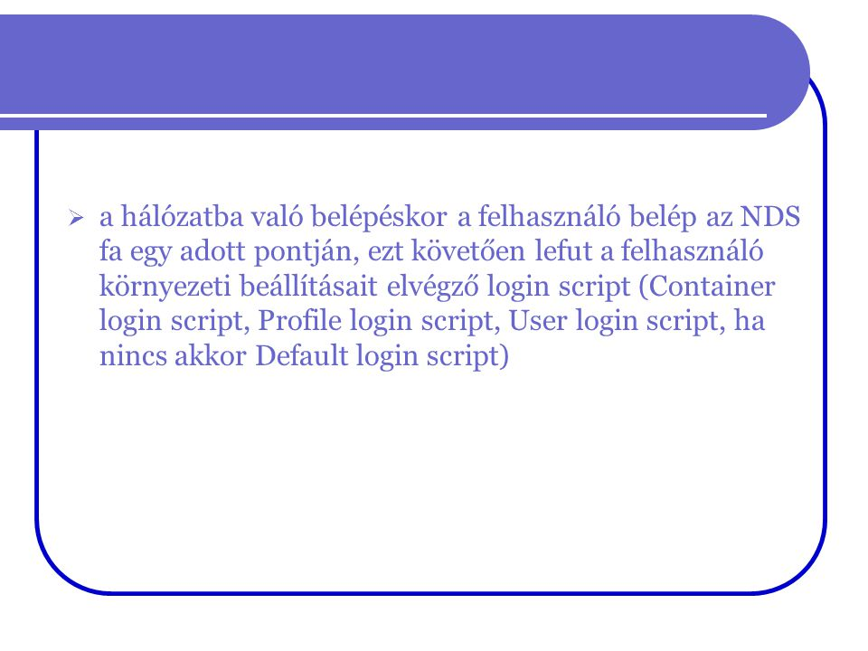  a hálózatba való belépéskor a felhasználó belép az NDS fa egy adott pontján, ezt követően lefut a felhasználó környezeti beállításait elvégző login