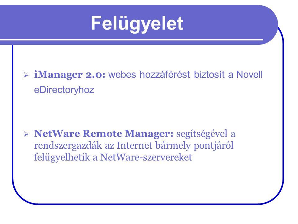 Felügyelet  iManager 2.0: webes hozzáférést biztosít a Novell eDirectoryhoz  NetWare Remote Manager: segítségével a rendszergazdák az Internet bárme