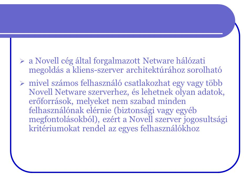 Novell NetWare 4.xx  megjelenik az NDS (Netware Directory Services)  Az NDS hálózati szinten egységes, osztottan tárolt, hiearchikus felépítésû adatbázis, amely tartalmazza a hálózat összes erőforrását és az azokhoz való hozzáférési jogokat.