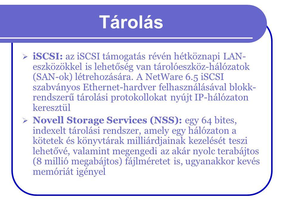 Tárolás  iSCSI: az iSCSI támogatás révén hétköznapi LAN- eszközökkel is lehetőség van tárolóeszköz-hálózatok (SAN-ok) létrehozására. A NetWare 6.5 iS