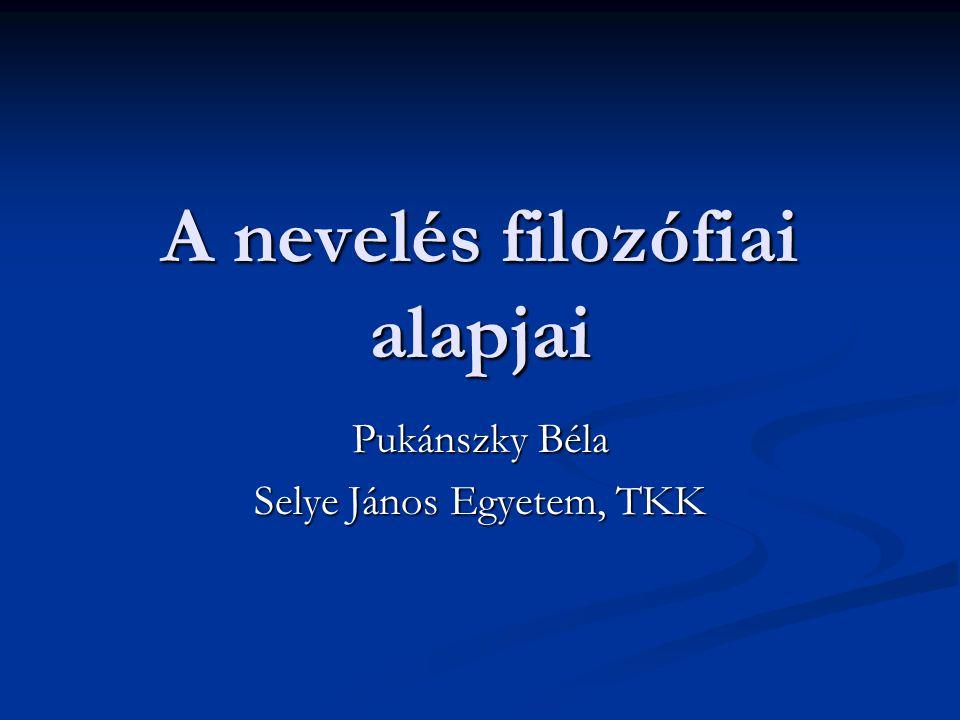A nevelés filozófiai alapjai Pukánszky Béla Selye János Egyetem, TKK