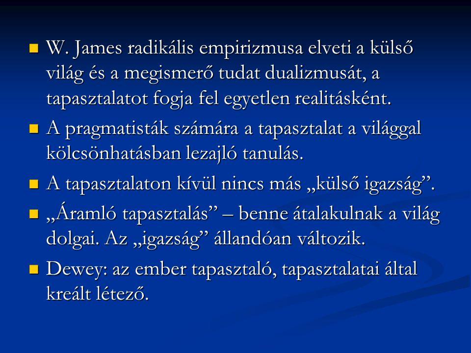 W. James radikális empirizmusa elveti a külső világ és a megismerő tudat dualizmusát, a tapasztalatot fogja fel egyetlen realitásként. W. James radiká