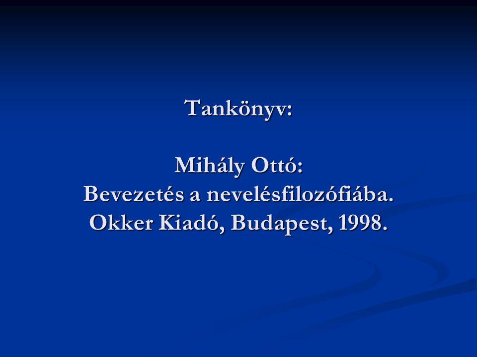 Tankönyv: Mihály Ottó: Bevezetés a nevelésfilozófiába. Okker Kiadó, Budapest, 1998.