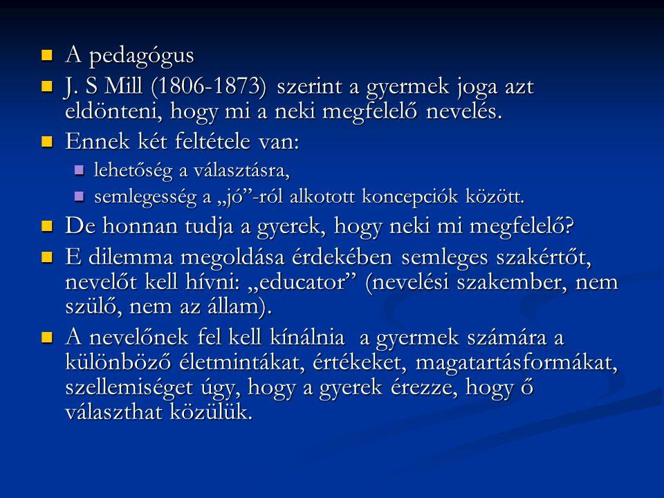 A pedagógus A pedagógus J. S Mill (1806-1873) szerint a gyermek joga azt eldönteni, hogy mi a neki megfelelő nevelés. J. S Mill (1806-1873) szerint a