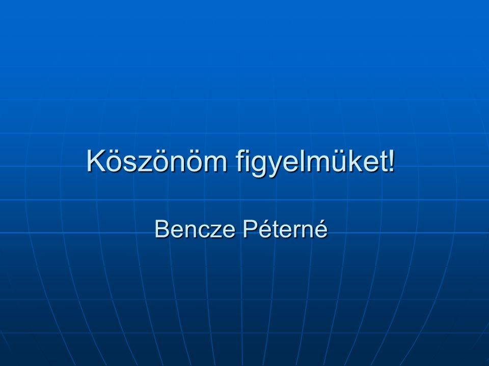 Köszönöm figyelmüket! Bencze Péterné