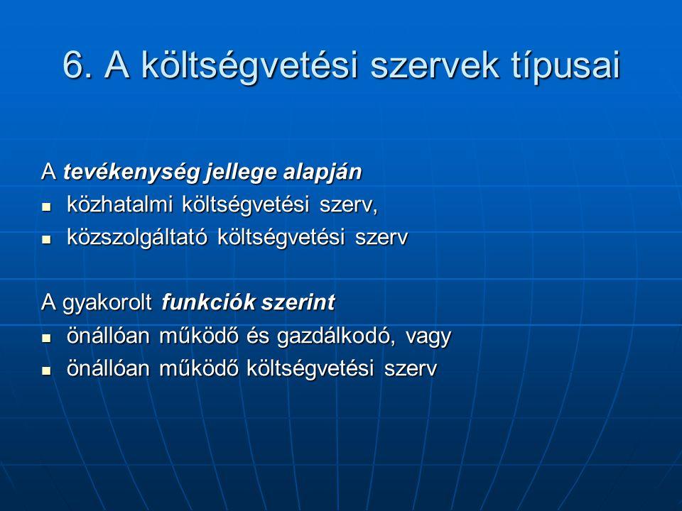 6. A költségvetési szervek típusai A tevékenység jellege alapján közhatalmi költségvetési szerv, közhatalmi költségvetési szerv, közszolgáltató költsé