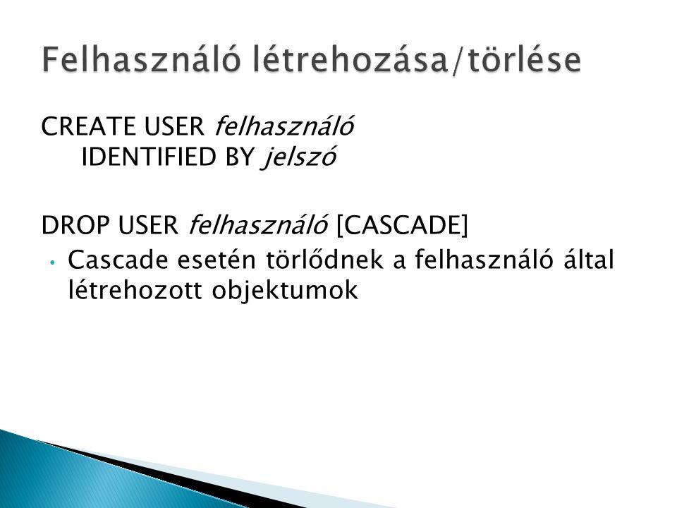 CREATE USER felhasználó IDENTIFIED BY jelszó DROP USER felhasználó [CASCADE] Cascade esetén törlődnek a felhasználó által létrehozott objektumok
