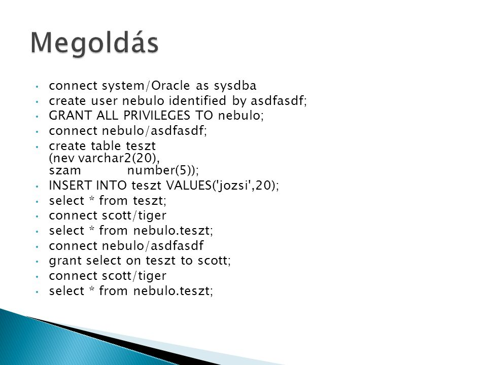 connect system/Oracle as sysdba create user nebulo identified by asdfasdf; GRANT ALL PRIVILEGES TO nebulo; connect nebulo/asdfasdf; create table teszt (nevvarchar2(20), szamnumber(5)); INSERT INTO teszt VALUES( jozsi ,20); select * from teszt; connect scott/tiger select * from nebulo.teszt; connect nebulo/asdfasdf grant select on teszt to scott; connect scott/tiger select * from nebulo.teszt;