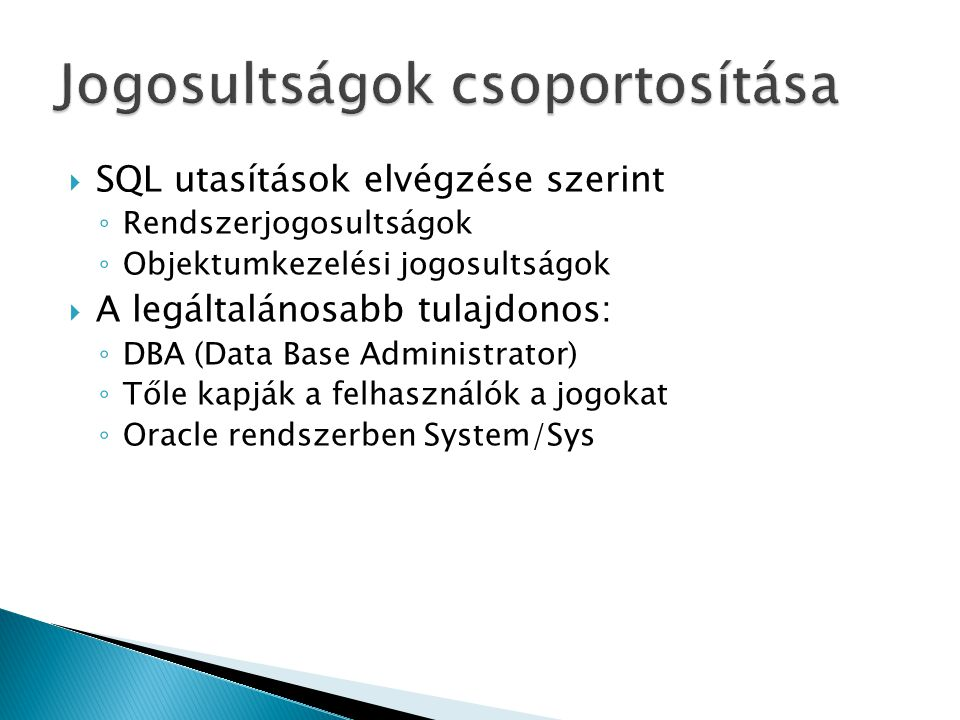  SQL utasítások elvégzése szerint ◦ Rendszerjogosultságok ◦ Objektumkezelési jogosultságok  A legáltalánosabb tulajdonos: ◦ DBA (Data Base Administrator) ◦ Tőle kapják a felhasználók a jogokat ◦ Oracle rendszerben System/Sys