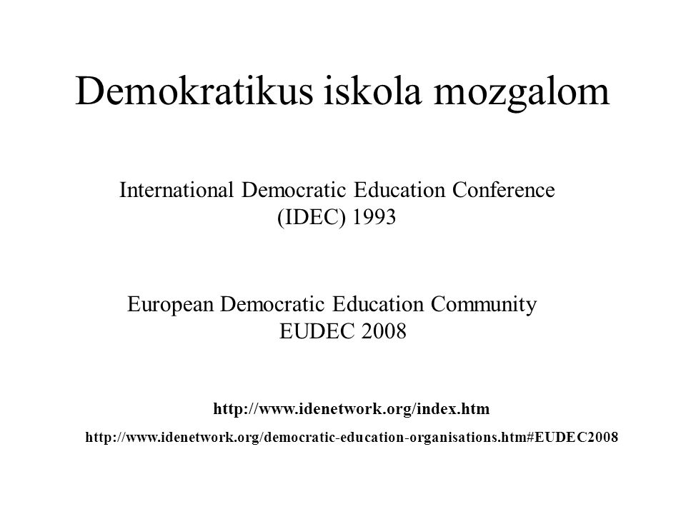 Demokratikus iskola mozgalom International Democratic Education Conference (IDEC) 1993 European Democratic Education Community EUDEC 2008 http://www.i