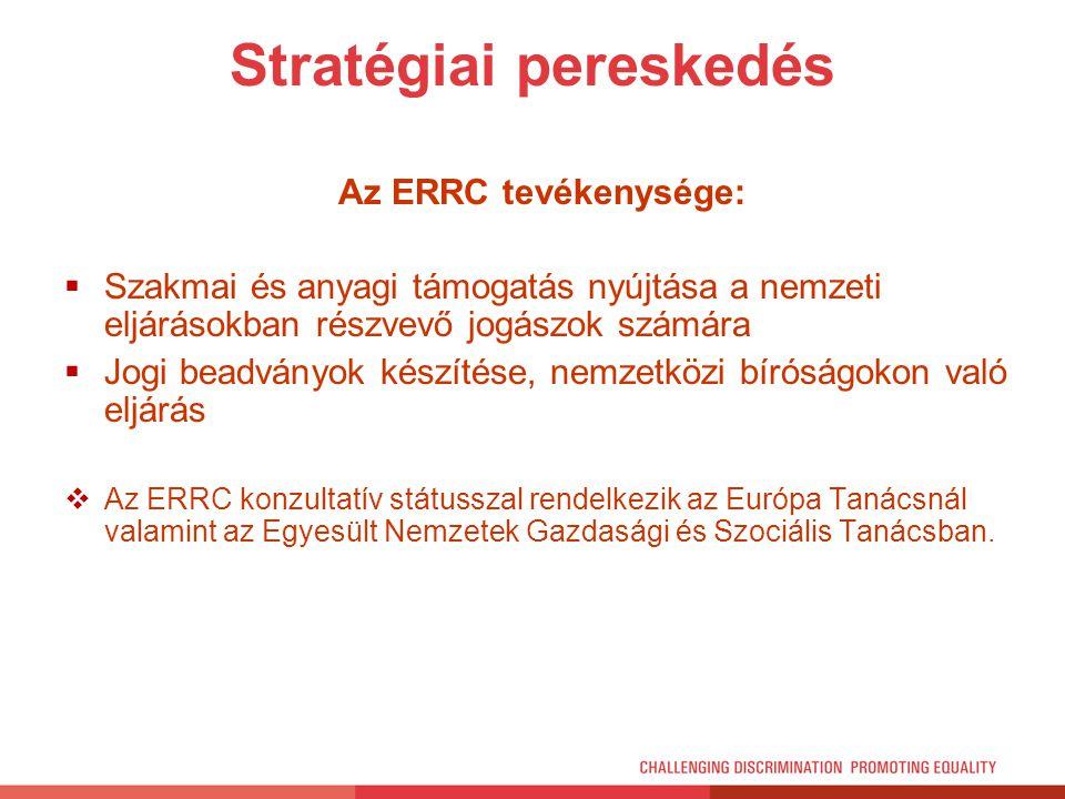 Stratégiai pereskedés Az ERRC tevékenysége:  Szakmai és anyagi támogatás nyújtása a nemzeti eljárásokban részvevő jogászok számára  Jogi beadványok